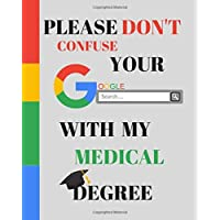 Please Don't Confuse Your Google Search With My MEDICAL Degree: Appreciate that degree holder/ Graduate with this custom book | 120 Pages ruled Notebook Gift