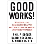 Good Works!: Marketing and Corporate Initiatives that Build a Better World...and the Bottom Line | Philip Kotler,David Hessekiel,Nancy Lee