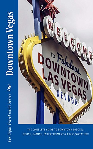Downtown Vegas: The complete guide to downtown lodging, dining, gaming, entertainment and transportation! (Las Vegas Travel Guide Series Book 2)