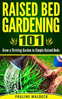 Raised Bed Gardening 101 Grow A Thriving Garden In Simple Raised Beds (Gardening For Beginners ...