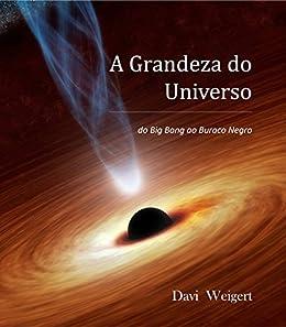 A Grandeza do Universo: do Big Bang ao Buraco Negro eBook