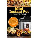 Mini Instant Pot Cookbook: Over 200 Proven, Delicious & Easy Recipes for Mini Instant Pot 3 Quart Models