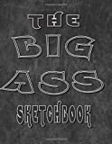The Big A** Sketchbook: Giant Sketchbook Big SketchBooks for Artists Doodlers Note Takers Writers 300 Pages Portable 8.5x11 White Paper