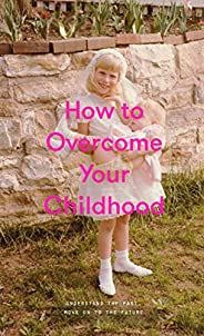 How to Overcome Your Childhood (English Edition)