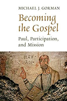 Becoming the Gospel: Paul, Participation, and Mission (The Gospel and Our Culture Series (GOCS)) by [Gorman, Michael J.]