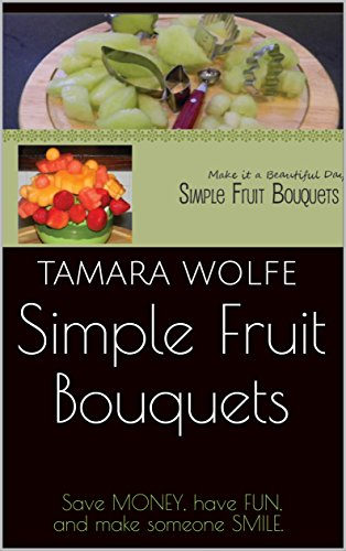 [R.E.A.D] Simple Fruit Bouquets: Save MONEY, have FUN,and make someone SMILE.<br />[K.I.N.D.L.E]