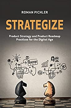 Strategize: Product Strategy and Product Roadmap Practices for the Digital Age by [Pichler, Roman]