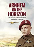 Arnhem on the Horizon: The Story of WWII Glider Pilot Sgt Johnny Wetherall (The Airborne Memoirs Book 1)