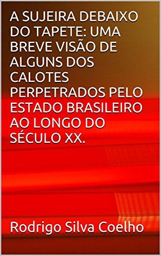 A SUJEIRA DEBAIXO DO TAPETE: UMA BREVE VISÃO DE ALGUNS DOS CALOTES PERPETRADOS PELO ESTADO BRASILEIRO AO LONGO DO SÉCULO XX.
