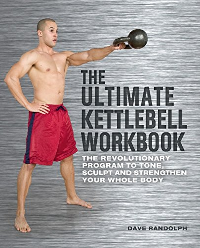 The Ultimate Kettlebells Workbook: The Revolutionary Program to Tone, Sculpt and Strengthen Your Whole Body