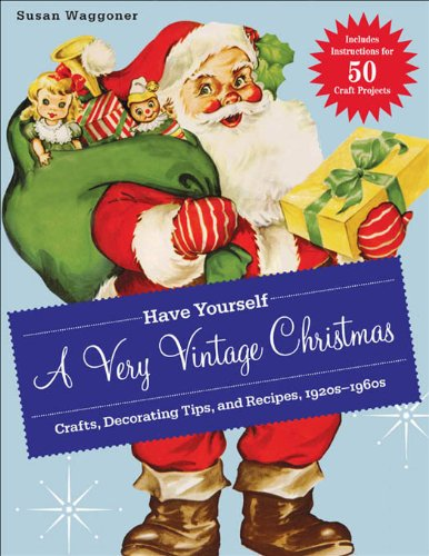 Have Yourself a Very Vintage Christmas: Crafts, Decorating Tips, and Recipes, 1920s-1960s -