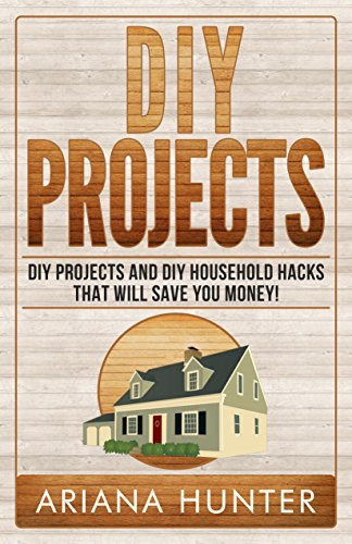 DIY Projects: DIY Projects and DIY Household Hacks That Will Save You Money! (diy projects, DIY Household Hacks, Save Money, DIY Free) by [Hunter, Ariana]