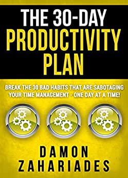 The 30-Day Productivity Plan: Break The 30 Bad Habits That Are Sabotaging Your Time Management - One Day At A Time! (The 30-Day Productivity Boost Book 1) by [Zahariades, Damon]