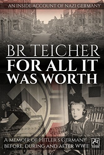 For All It Was Worth: A Memoir of Hitler's Germany - Before, During and After WWII (20th Century Memoirs Book 1) by [Teicher, Bernhard R.]