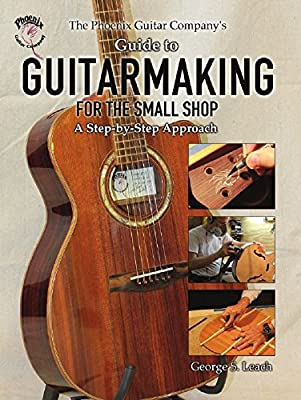 The Phoenix Guitar Company's Guide to Guitarmaking for the Small Shop: A Step-by-Step Approach from Wheatmark, Inc.