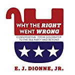 Why the Right Went Wrong: Conservatism from Goldwater to the Tea Party and Beyond | E. J. Dionne Jr.