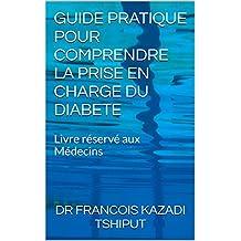 GUIDE PRATIQUE POUR COMPRENDRE LA PRISE EN CHARGE DU DIABETE: Livre réservé aux Médecins (French Edition)