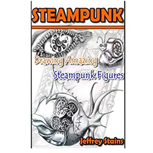 Steampunk: Drawing Amazing Steampunk Figures! (Steampunk Drawing with Fun!) (Volume 1)