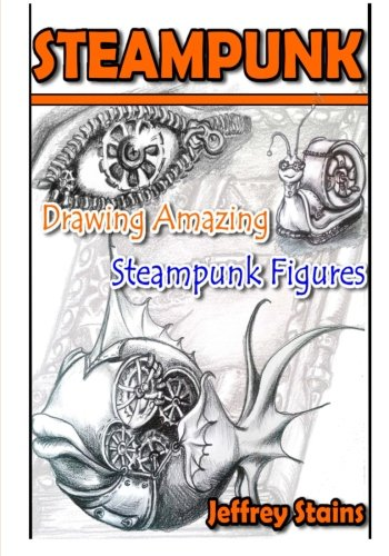 Steampunk: Drawing Amazing Steampunk Figures! (Steampunk Drawing with Fun!) (Volume 1) 3