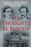 My Thoughts Be Bloody: The Bitter Rivalry Between Edwin and John Wilkes Booth That Led to an American Tragedy By Nora Titone