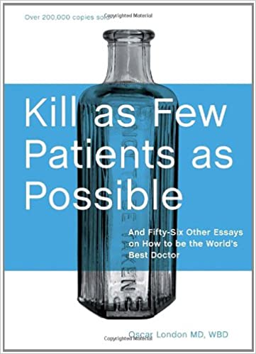 Kill As Few Patients As Possible: And Fifty Six Other Essays On How To Be The World's Best Doctor by Oscar London
