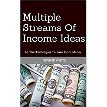Multiple Streams Of Income Ideas: All The Techniques To Earn Extra Money