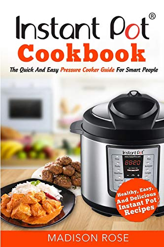 Instant Pot Cookbook: The Quick And Easy Pressure Cooker Guide For Smart People - Healthy, Easy, And Delicious Instant Pot Recipes by Madison Rose