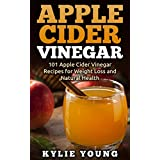 Apple Cider Vinegar: 101 Apple Cider Vinegar Recipes for Weight Loss and Natural Health (Apple Cider Vinegar Cures, Boost Immune System, Increase Energy, Lose Weight, Healthy Diet)