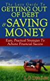 The Lazy Guide To Getting Out Of Debt & Saving Money: Easy, Practical Strategies To Achieve Financial Success (Saving Money Series)