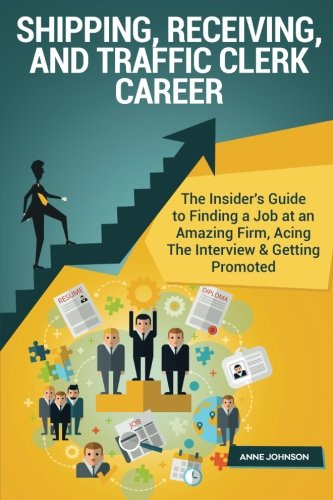 Shipping, Receiving, and Traffic Clerk Career (Special Edition): The Insider's Guide to Finding a Job at an Amazing Firm, Acing The Interview & Getting Promoted