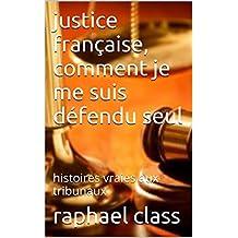 justice française, comment je me suis défendu seul: histoires vraies aux tribunaux (French Edition)