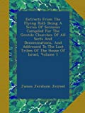 Extracts From The Flying Roll: Being A Series Of Sermons Compiled For The Gentile Churches Of All Sects And Denominations, And Addressed To The Lost Tribes Of The House Of Israel, Volume 1