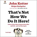 That's Not How We Do It Here!: A Story About How Organizations Rise and Fall - and Can Rise Again Hörbuch von John Kotter, Holger Rathgeber Gesprochen von: Bahni Turpin, John Kotter