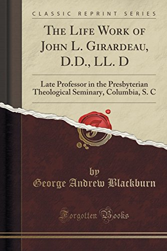 The Life Work of John L. Girardeau, D.D., LL. D: Late Professor in the Presbyterian Theological Seminary, Columbia, S. C (Classic Reprint)