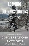 le monde que nous croyons po?me inspir? de la trilogie conversations avec dieu de neale donald walsch french edition