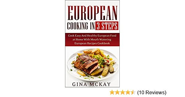 European cooking in 3 steps cook easy and healthy european food at european cooking in 3 steps cook easy and healthy european food at home with mouth watering european recipes cookbook kindle edition by gina mckay forumfinder Image collections