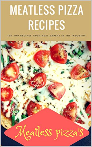 MEATLESS PIZZA RECIPES: T E N  T O P  R E C I P E S  F R O M  R E A L  E X P E R T  I N  T H E  I N D U S T R Y by Micheal Vahina