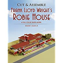 Cut & Assemble Frank Lloyd Wright's Robie House: A Full-Color Paper Model