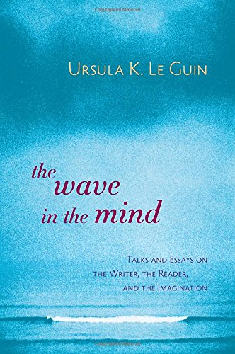 The Wave in the Mind: Talks and Essays on the Writer, the Reader, and the Imagination cover