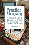Practical Ethnography: A Guide to Doing Ethnography in the Private Sector