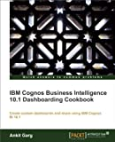 IBM Cognos Business Intelligence 10. 1 Dashboarding Cookbook, Ankit Garg, 1849685827