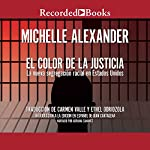 El Color de la Justicia [The New Jim Crow]: La nueva segregacion racial en Estados Unidos [Mass Incarceration in the Age of Colorblindness] | Michelle Alexander