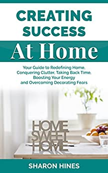Creating Success At Home: Your Guide to Redefining Home, Conquering Clutter, Taking Back Time, Boosting Your Energy and Overcoming Decorating Fears by [Hines, Sharon]