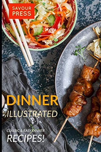 DINNER ILLUSTRATED: Classic & Easy Dinner Recipes! by SAVOUR PRESS