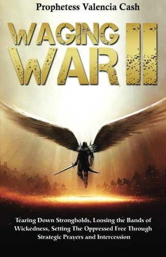 Waging War II: Tearing Down Strongholds, Loosing the Bands of Wickedness, Setting the Oppressed Free Through Stragetic Prayers and Intercession (Volume 1) pdf epub