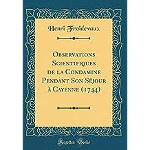 Observations Scientifiques de la Condamine Pendant Son Séjour À Cayenne (1744) (Classic Reprint)