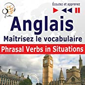 Maîtrisez le vocabulaire anglais: Phrasal verbs in situations - niveau intermédiaire / avancé : B2-C1 (Écoutez et apprenez) | Dorota Guzik