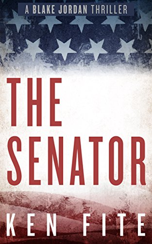 The Senator: A Blake Jordan Thriller (The Blake Jordan Series Book 1) by [Fite, Ken]