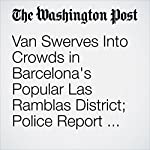 Van Swerves Into Crowds in Barcelona's Popular Las Ramblas District; Police Report Dead and Injured | Wlliam Booth,Karla Adam and Brian Murphy