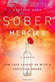 Sober Mercies: How Love Caught Up with a Christian Drunk by Heather Harpham Kopp (May 7 2013)